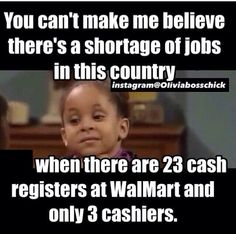 You can\'t make me believe there\'s a shortage of jobs in this country when there are 23 cash registers at Walmart and only 3 cashiers.