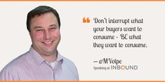 """""""Don't interrupt what your buyers want to consume – BE what they want to consume."""" ― Mike Volpe, CMO, HubSpot"""