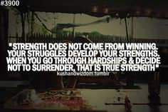 Strength does not come from winning. Your struggles develop your strengths. When you go through hardships & decide not to surrender, that is true strength.