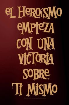 El heroismo empieza con una victoria sobre ti mismo. [Heroism begins with a victory over yourself.]