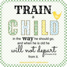 "Proverbs 31 Ministries Encouragement for Today Devotion: ""Train a child in the way he should go, and when he is old he will not depart from it."" Proverbs 22:6"