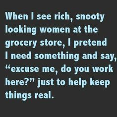 Have some fun with rich snooty women at the grocery store. - Real Funny has the best funny pictures and videos in the Universe! Funny Shit, Haha Funny, Funny Stuff, That's Hilarious, Funny Things, Freaking Hilarious, Funny As Hell, Funny Quotes, Funny Memes