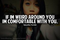 If I'm weird around you I'm comfortable with you