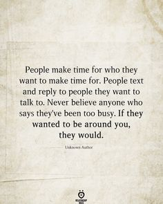 People make time for who they want to make time for. People text and reply to people they want to talk to. Never believe anyone who says they've been too busy. If they wanted to be around you, they would. Unknown Author