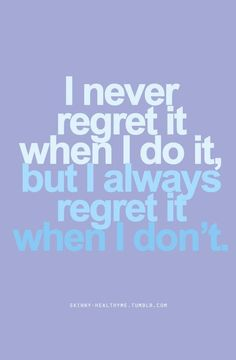 I NEVER REGRET IT WHEN I DO IT, BUT I ALWAYS REGRET IT WHEN I DON'T. #BiggestLoser #Motivation