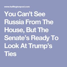 You Can't See Russia From The House, But The Senate's Ready To Look At Trump's Ties