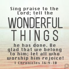Sing praise to the Lord; tell the wonderful things he has done. Be glad that we belong to him; let all who worship him rejoice! - #1Chronicles16_9_10