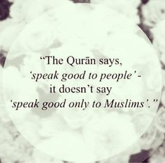 The quran says: speak good to people. It doesn't say 'speak good to Muslims' ♥