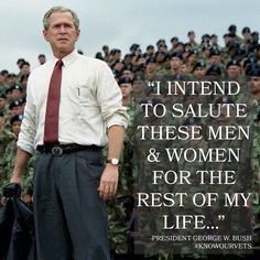 """I intend to salute these men and women for the rest of my life..."" President George W. Bush"