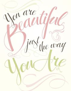 You are beautiful just the way you are! #quote  I want to frame this for my daughters bedroom wall!!  I love it!