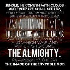 Behold, he cometh with clouds; and every eye shall see him, and they also which pierced him: and all kindreds of the earth shall wail because of him. Even so, Amen. I am Alpha and Omega, the beginning and the ending, saith the Lord, which is, and which was, and which is to come, the Almighty. — Revelation 1:7-8 (KJV)
