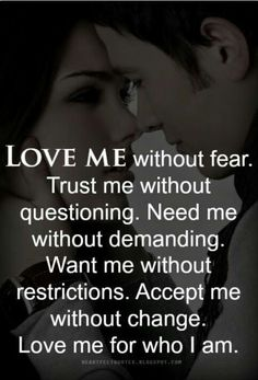 I accept you without demanding, questioning, fear, restriction an change,but with my full heart.