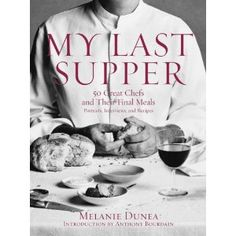 My Last Supper: 50 Great Chefs and Their Final Meals / Portraits, Interviews, and Recipes by Melanie Dunea