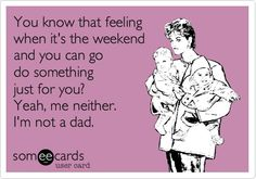 I was just complaining about this to him today when he told me his plans for the weekend...