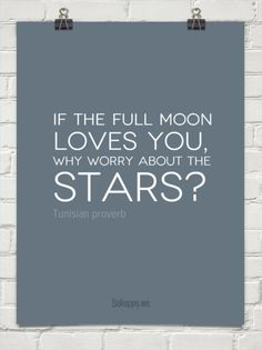 """""""If the full moon loves you, why worry about the stars?"""" Tunisian proverb quote"""