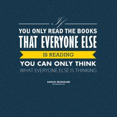 """If you only read the books that everyone else is reading, you can only think what everyone else is thinking."" — Haruki Murakami"