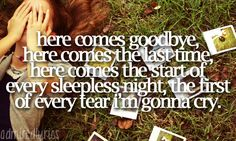 Here comes the start of every sleepless night, the first of every tear I'm gonna cry.
