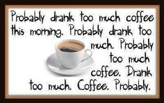 Probably drank too much coffee this morning. Probably drank too much. Probably too much coffee. Drank too much. Too Much Coffee, I Love Coffee, Black Coffee, Best Coffee, My Coffee, Coffee Talk, Coffee Break, Coffee Humor, Coffee Quotes