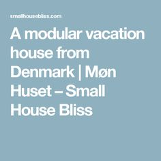 A modular vacation house from Denmark | Møn Huset – Small House Bliss