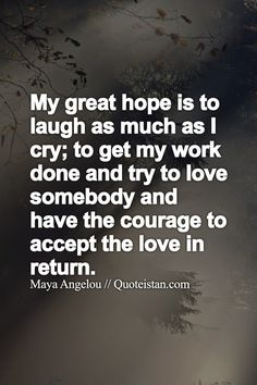 My great hope is to laugh as much as I cry; to get my work done and try to love somebody and have the courage to accept the love in return.