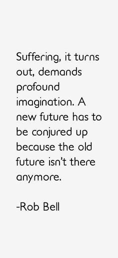 Suffering, it turns out demands profound imagination. A new future has to be conjured up because the old future isn't there anymore. -Rob Bell