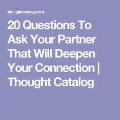 20 Questions To Ask Your Partner That Will Deepen Your Connection | Thought Catalog