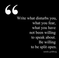 """Write what disturbs you, what you fear, what you have not been willing to speak about. Be willing to be split open."" ...or paint it."