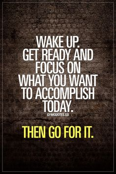 Wake up. Get ready and focus on what you want to accomplish today. Every single day. Gym Quotes : Wake up. Get ready and focus on what you want to accomplish today. Every single day. Sassy Quotes, Wake Up Quotes, Great Quotes, Quotes To Live By, Me Quotes, Motivational Quotes, Inspirational Quotes, Focus Quotes, Wisdom Quotes