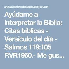 Ayúdame a interpretar la Biblia: Citas bíblicas -  Versículo del día - Salmos 119:105 RVR1960.-  Me gustaría saber tu opinión, sobre este versiculo del dia, ayudarme a interpretarselo a otras personas.