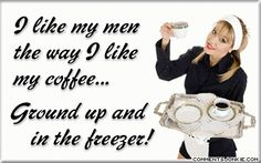 LOL...I like my men the way I like my coffee. Ground up & in my freezer
