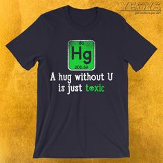 A Hug Without U Is Just Toxic T-Shirt  ---  Chemist Humor Novelty: This Science Lover Men Women Kids T-Shirt would make an incredible gift for Scientific Quotes, Nerdy Jokes & Chemical Engineering fans. Amazing A Hug Without U Is Just Toxic Tee Shirt with Periodic Table Element design. Act now & get your new favorite Chemist Humor shirt or gift it to family & friends. Quotes About Engineering, Engineering Memes, Chemical Engineering, Funny Science Jokes, Chemistry Jokes, Quotes For Kids, Family Quotes, Periodic Table Humor, Ingenieur Humor