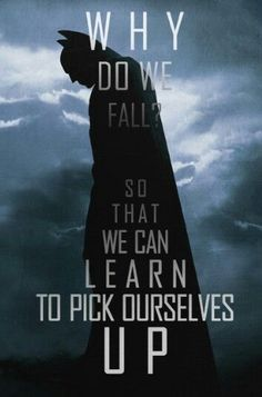 Batman Begins. Alfred Pennyworth. Why do we fall? So that we can learn to pick ourselves up.