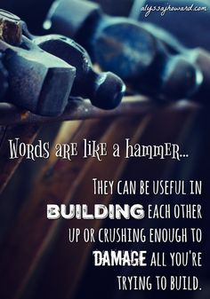 Just like the hammer, your words can be useful and productive in building the Kingdom. But also like the hammer… they can crush and damage if not used properly.