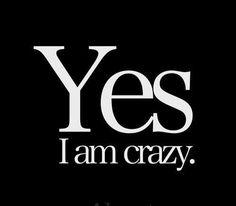 YES I Am Crazy