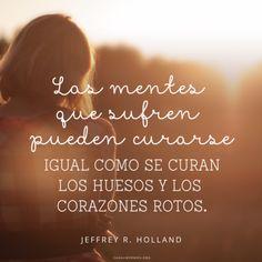 Las mentes que sufren pueden curarse igual como se curan los huesos y los corazones rotos. –Jeffrey R. Holland Canal Mormón
