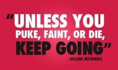 """""""Unless you puke, faint, or die, KEEP GOING."""" Jillian Michaels I feel like she is going to come out from the dvd and kick my butt if I stop to workout lol Fitness Motivation, Exercise Motivation, Fitness Quotes, Workout Quotes, Running Motivation, Running Quotes, Fitness Posters, Running Art, Basketball Motivation"""