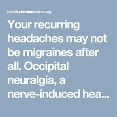 Your recurring headaches may not be migraines after all. Occipital neuralgia, a nerve-induced headache, may feel like a migraine, but isn't treated the same. Learn the differences.