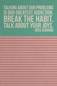 """""""Talking about our problems is our greatest addiction. BREAK THE HABIT. TALK ABOUT YOUR JOYS."""" YES! Especially in the teacher's lounge or at lunch... talk about the positive!"""