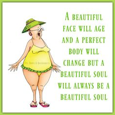 A beautiful face will age and a perfect body will change but a beautiful soul will always be a beautiful soul  https://www.facebook.com/UpsDownsRoundabouts/photos/a.497497433618335.122200.497300140304731/1408552705846132/?type=3&theater