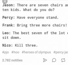 Jason There Are Seven Chairs Ar Ten Kids What Do You Do? Percy Have Everyone Stand Frank Bring Three More Chairs Leo the Best Seven of the Lot Sit Down Nico Kill Three of Olympus Percy Jackson Head Canon, Percy Jackson Ships, Percy Jackson Quotes, Percy Jackson Books, Percy Jackson Fandom, Percy Jackson Fan Art Funny, Jackson Movie, Rick Riordan Series, Rick Riordan Books