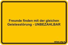 Freunde finden mit der gleichen Geistesstörung - UNBEZAHLBAR ... gefunden auf https://www.istdaslustig.de/spruch/636 #lustig #sprüche #fun #spass