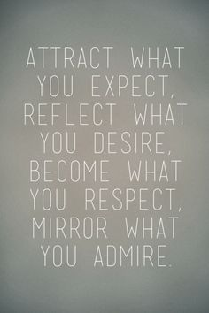 Attract what you expect, Reflect what you desire, Become what you respect, Mirror what you admire. - Unknown