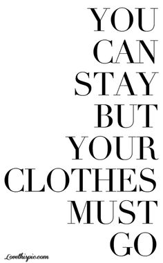 You Can Stay But Your Clothes Must Go:D