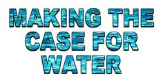 Making The Case For Water