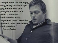 Some people think that about me too. I write horror, but I am not like my characters. Not even one bit. Just like Norman said here. Norman Reedus, Darryl Dixon, Atlas Book, Walking Dead Memes, Fear The Walking, I Want Him, Stuff And Thangs, Dead Man, I Cant Even