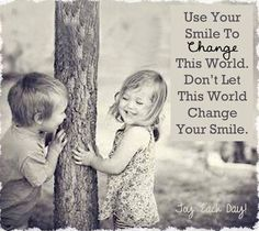 """""""Use Your Smile To change This World,  Don't Let This World Change Your Smile."""""""