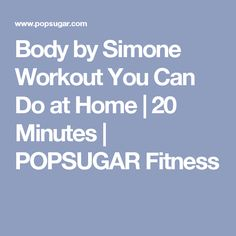 Body by Simone Workout You Can Do at Home   20 Minutes   POPSUGAR Fitness