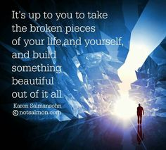 It's up to you to take the broken pieces of your life