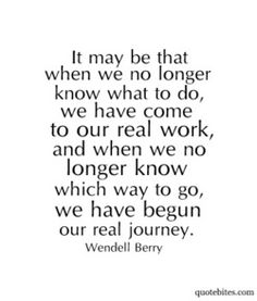 we have come to our real work when we no longer know which way to go - then we have begun our real journey.
