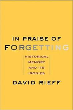 In Praise of Forgetting: Historical Memory and Its Ironies: David Rieff: 9780300182798: Amazon.com: Books